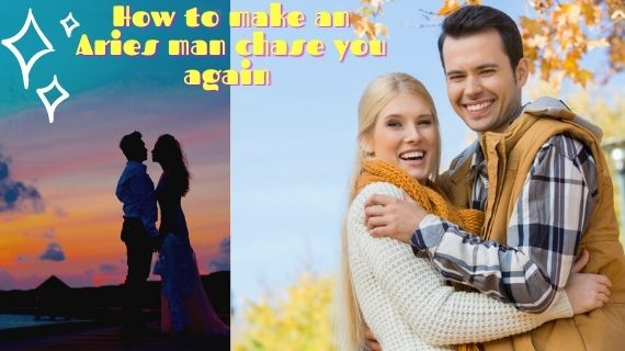 How to make an Aries man chase you again